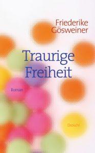 Friederike Gösweiner. Traurige Freiheit.